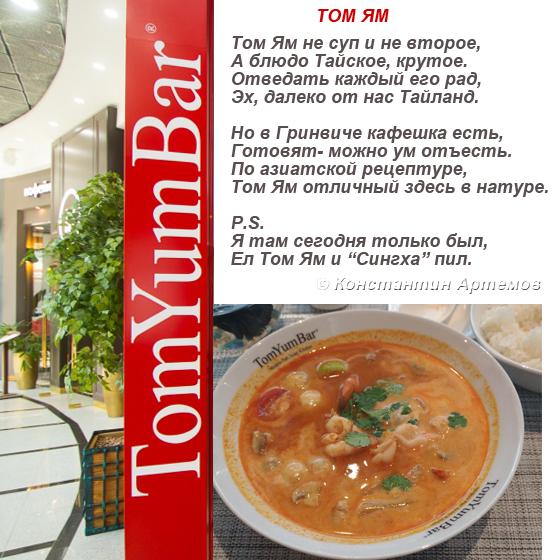 """Том Ям не суп и не второе, А блюдо Тайское, крутое. Отведать каждый его рад, Эх, далеко от нас Таиланд.  Но в Гринвиче кафешка есть, Готовят- можно ум отъесть. По азиатской рецептуре, Том Ям отличный здесь в натуре.  P.S. Я там сегодня только был, Ел Том Ям и """"Сингха"""" пил."""